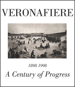 Veronafiere. A century of progress. Ediz. multilingue - Alberto Bevilacqua,Sirio Tommasoli,Alessandro Tommasoli Salardi - copertina