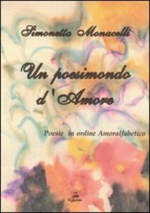 Un poesimondo d'amore. Poesie in ordine amoralfabetico - Simonetta Monacelli - copertina