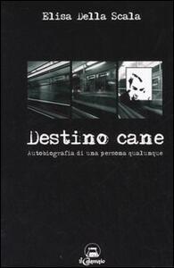 Destino cane. Autobiografia di una persona qualunque - Elisa Della Scala - copertina