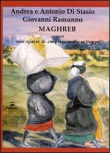 Maghreb ovvero uno spazio di cooperazione e sviluppo - Andrea Di Stasio,Antonio Di Stasio,Giovanni Ramunno - copertina