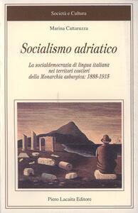 Socialismo adriatico. La socialdemocrazia di lingua italiana nei territori costieri della monarchia asburgica (1888-1915) - Marina Cattaruzza - copertina