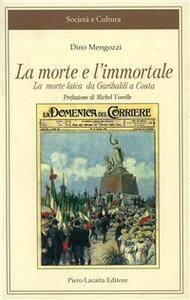 La morte e l'immortale. La morte laica da Garibaldi a Costa - Dino Mengozzi - copertina