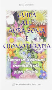 Guida all'aura soma e cromoterapia. Guarire con le vibrazioni cromatiche di erbe, pietre e cristalli