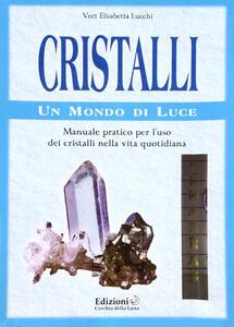 Cristalli. Un mondo di luce. Manuale pratico per l'uso dei cristalli nella vita quotidiana - Elisabetta V. Lucchi - copertina