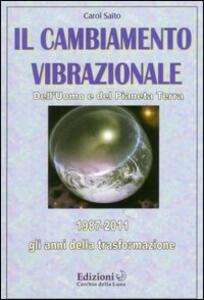 Il cambiamento vibrazionale. Dell'uomo e del pianeta - Carol Saito - copertina