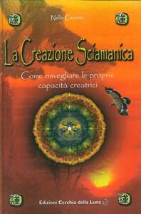 La creazione sciamanica. Come risvegliare le proprie capacità creatrici - Nello Ceccon - copertina