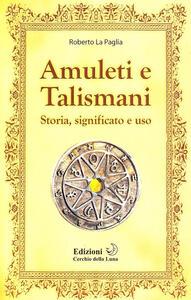 Amuleti e talismani. Storia, significato e uso - Roberto La Paglia - copertina