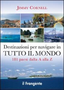 Destinazioni per navigare in tutto il mondo. 181 paesi dalla A alla Z - Jimmy Cornell - copertina