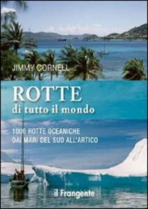 Rotte di tutto il mondo. 1000 rotte oceaniche dai mari del Sud all'Artico - Jimmy Cornell - copertina