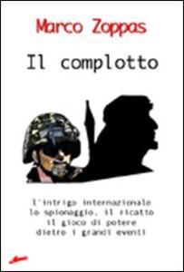 Il complotto. L'intrigo internazionale, lo spionaggio, il ricatto, il gioco di potere dietro i grandi eventi - Marco Zoppas - copertina