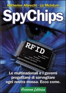 SpyChips. Le multinazionali e i governi progettano di sorvegliare ogni nostra mossa. Ecco come - Katherine Albrecht,Liz McIntyre - copertina