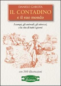 Il contadino e il suo mondo. I campi, gli animali, gli attrezzi, la vita di tutti i giorni - Daniele Garota - copertina