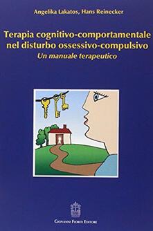 Terapia cognitivo-comportamentale nel disturbo ossessivo-compulsivo. Un manuale terapeutico - Angelika Lakatos,Hans Reinecker - copertina