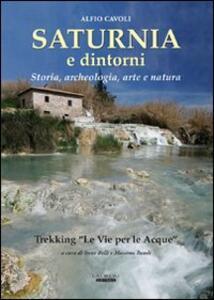 """Saturnia e dintorni. Storia, archeologia, arte e natura. Trekking """"Le vie delle acque» - Alfio Cavoli,Irene Belli - copertina"""