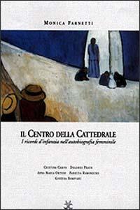 Il centro della cattedrale. I ricordi d'infanzia nella scrittura femminile. Dolores Prato, Fabrizia Ramondino, Anna Maria Ortese, Cristina Campo, Ginevra Bompiani