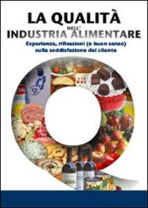 La qualità nell'industria alimentare. Esperienze, riflessione e buon senso sulla soddisfazione del cliente - copertina