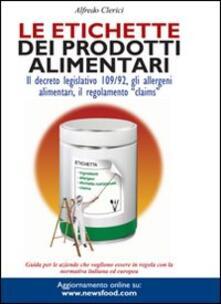 Le etichette dei prodotti alimentari. Il decreto legislativo 109/92, gli allergeni alimentari, il regolamento «claims» - Alfredo Clerici - copertina