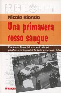 Una primavera rosso sangue. L'affaire Moro, i documenti ufficiali, gli attori, i protagonisti, le fazioni ancora in lotta - Nicola Biondo - copertina