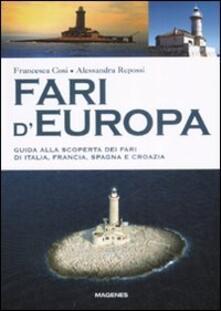 Fari d'Europa. Guida alla scoperta del mondo dei fari di Italia, Francia, Spagna e Croazia - Francesca Cosi,Alessandra Repossi - copertina