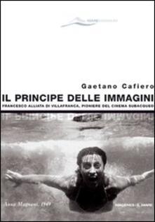 Il principe delle immagini. Francesco Alliata di Villafranca, pioniere del cinema subacqueo - Gaetano Cafiero - copertina