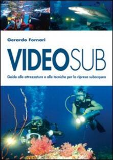 Videosub. Guida alla attrezzature e alle tecniche per la ripresa subacquea - Gerardo Fornari - copertina