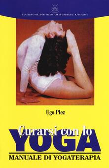 Curarsi con lo yoga. Manuale di yogaterapia - Ugo Plez - copertina