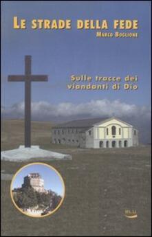 Le strade della fede. Sulle tracce dei viandanti di Dio - Marco Boglione - copertina