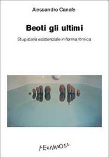 Beoti gli ultimi. Stupidario esistenziale in forma ritmica - Alessandro Canale - copertina
