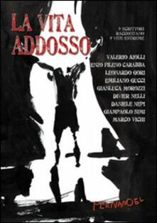La vita addosso. 9 scrittori raccontano 9 vite estreme - Valerio Aiolli,Enzo Fileno Carabba,Leonardo Gori - copertina