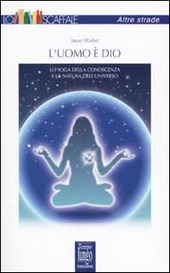 L' uomo è Dio. Lo yoga della conoscenza e la natura dell'universo