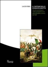 Il Il capitano bello di Montecarotto. Vita di Lorenzo Bucci, nobile garibaldino eroe della Repubblica romana del 1849 - Febo Lucio - wuz.it