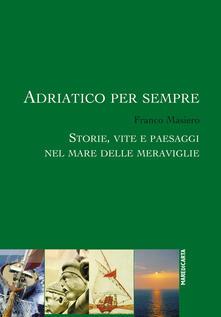 Adriatico per sempre. Storie, vite e paesaggi nel mare delle meraviglie.pdf