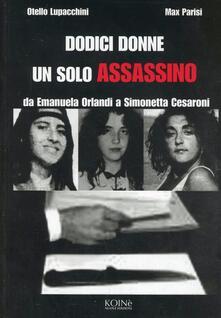 Dodici donne un solo assassino. Da Emanuela Orlandi a Simonetta Cesaroni - Otello Lupacchini,Max Parisi - copertina