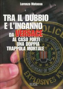 Tra il dubbio e l'inganno. Da Versace al caso Forti in una doppia trappola mortale - Lorenzo Matassa - copertina