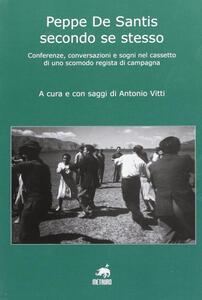 Peppe De Santis secondo se stesso. Conferenze, conversazioni e sogni nel cassetto di uno scomodo regista di campagna