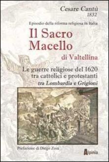 Il sacro macello di Valtellina. Le guerre religiose del 1620 tra cattolici e protestanti tra Lombardia e Grigioni.pdf