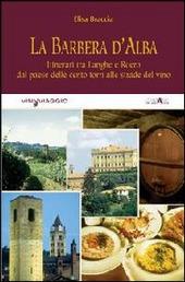 La Barbera d'Alba. Itinerari tra Langhe e Roero dal paese delle cento torri alle strade del vino