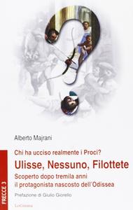 Libro Chi ha ucciso realmente i Proci? Ulisse, Nessuno, Filottete. Scoperto dopo tremila anni il protagonista nascosto dell'Odissea Alberto Majrani