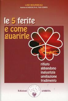 Le 5 ferite e come guarirle. Rifiuto, abbandono, ingiustizia, umiliazione, tradimento. Vol. 1 - Lise Bourbeau - copertina
