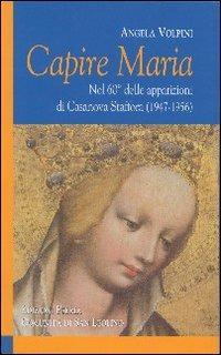 Capire Maria. Nel 60° anniversario delle apparizioni di Casanova Staffora (1947-1956) - Volpini Angela - wuz.it