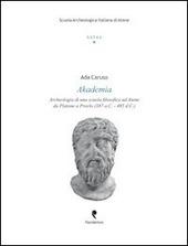 Akademia. Archeologia di una scuola filosofica ad Atene da Platone a Proclo (387 a. C.-485 d. C.)
