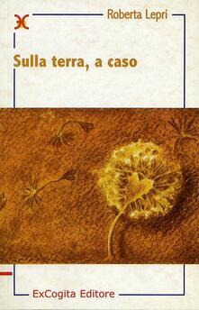Sulla terra, a caso - Roberta Lepri - copertina