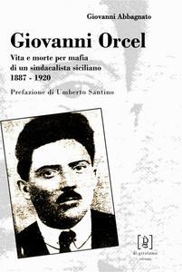 Giovanni Orcel. Vita e morte per mafia di un sindacalista siciliano 1887-1920