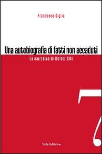 Una Una autobiografia di fatti non accaduti. La narrativa di Walter Siti - Giglio Francesca - wuz.it