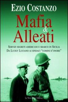 Mafia & alleati. Servizi segreti americani e sbarco in Sicilia. Da Lucky Luciano ai sindaci «uomini d'onore» - Ezio Costanzo - copertina