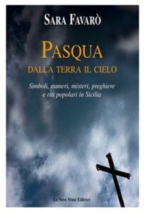 Pasqua. Dalla terra il cielo. Simboli, numeri, misteri, preghiere e riti popolari in Sicilia