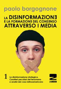 La disinformazione e la formazione del consenso attraverso i media. Vol. 1: La disinformazione strategica. Caratteri peculiari del fenomeno e analisi del caso latinoamericano.