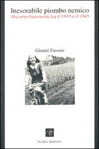 Libro Inesorabile piombo nemico. Diciotto frammenti tra il 1943-1945 Gianni Favero