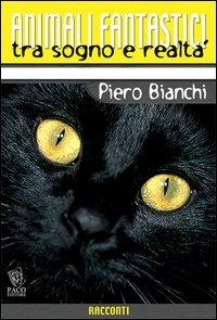 Animali fantastici tra sogno e realtà. Racconti di animali tra il reale e il fantastico - Bianchi Piero - wuz.it