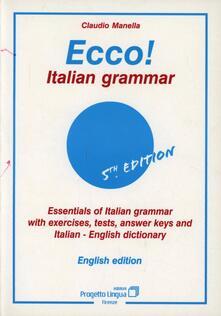 Ecco! Italian grammar. Essentials of italian grammar with exercises, tests, answer. Keys and italian-english dictionary - Claudio Manella - copertina